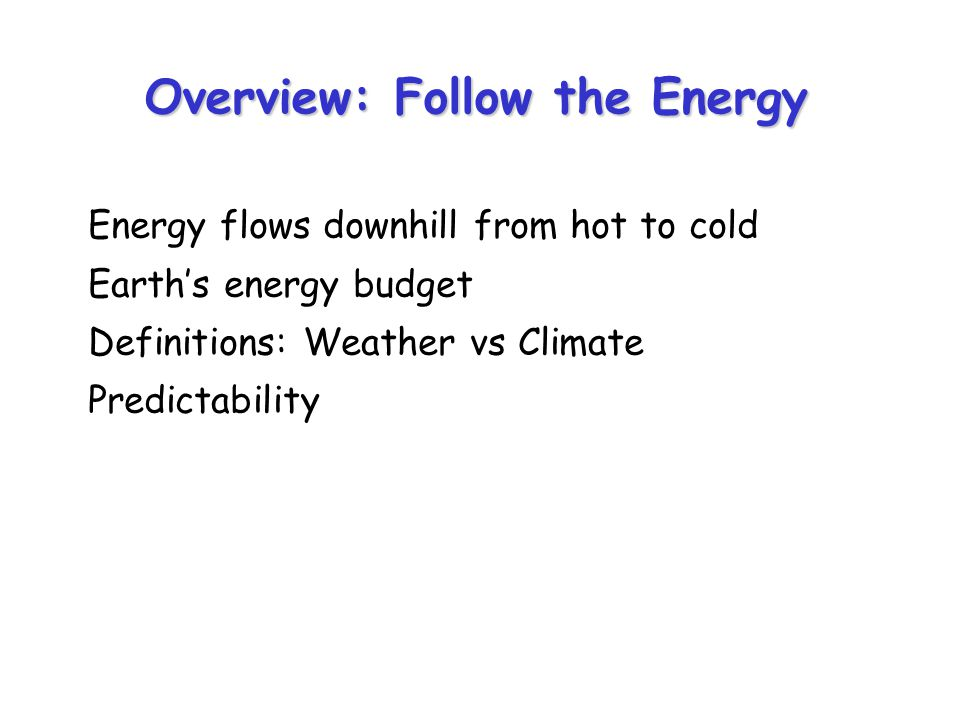 Overview: Follow the Energy Energy flows downhill from hot to cold Earths energy budget Definitions: Weather vs Climate Predictability