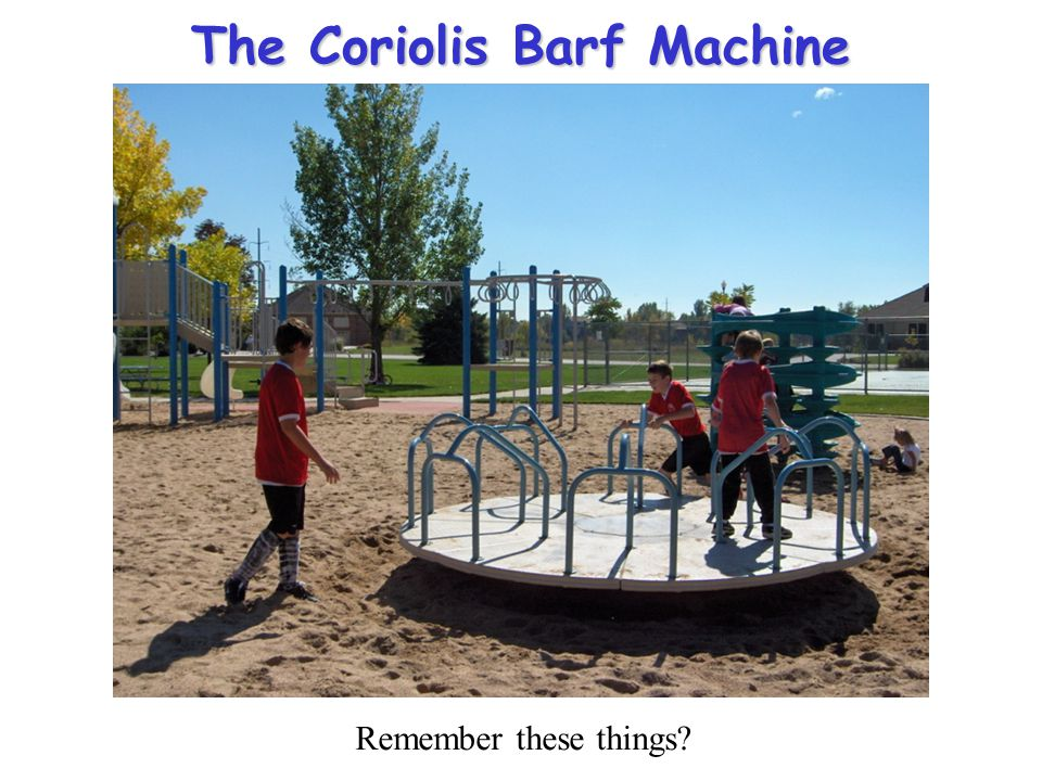 The Coriolis Barf Machine Remember these things?