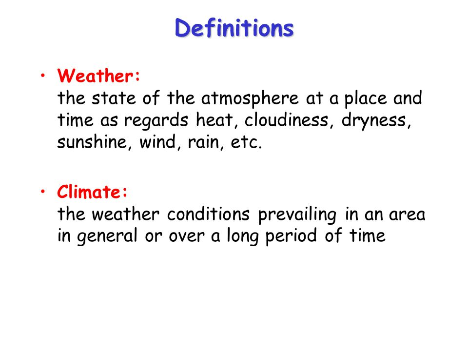 Definitions Weather: the state of the atmosphere at a place and time as regards heat, cloudiness, dryness, sunshine, wind, rain, etc. Climate: the wea