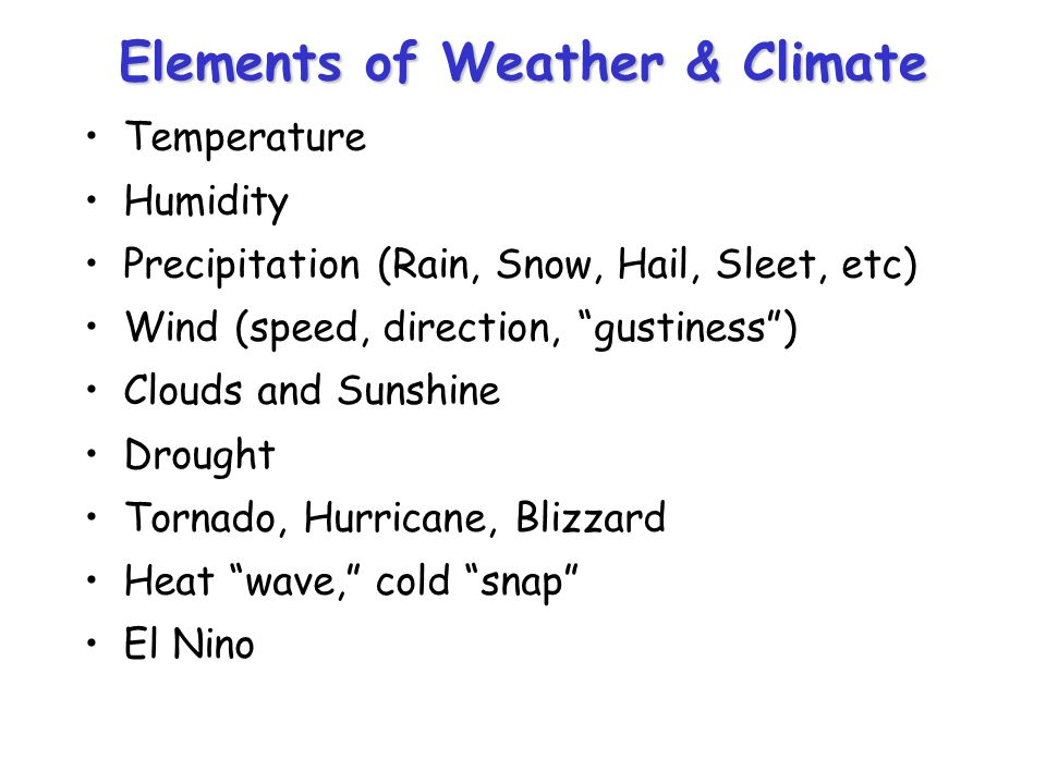 Elements of Weather & Climate Temperature Humidity Precipitation (Rain, Snow, Hail, Sleet, etc) Wind (speed, direction, gustiness) Clouds and Sunshine