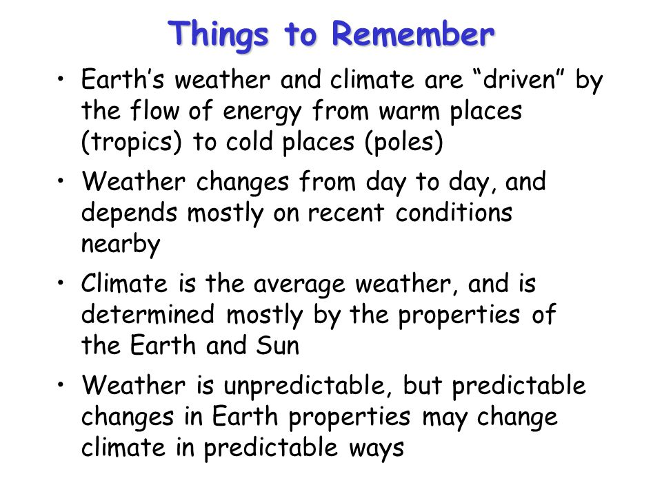 Things to Remember Earths weather and climate are driven by the flow of energy from warm places (tropics) to cold places (poles) Weather changes from