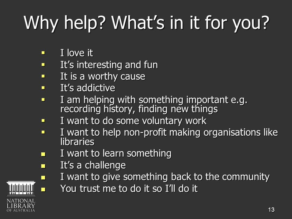 13 Why help? Whats in it for you? I love it I love it Its interesting and fun Its interesting and fun It is a worthy cause It is a worthy cause Its ad