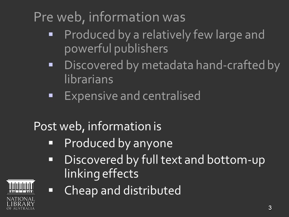 3 Pre web, information was Produced by a relatively few large and powerful publishers Discovered by metadata hand-crafted by librarians Expensive and
