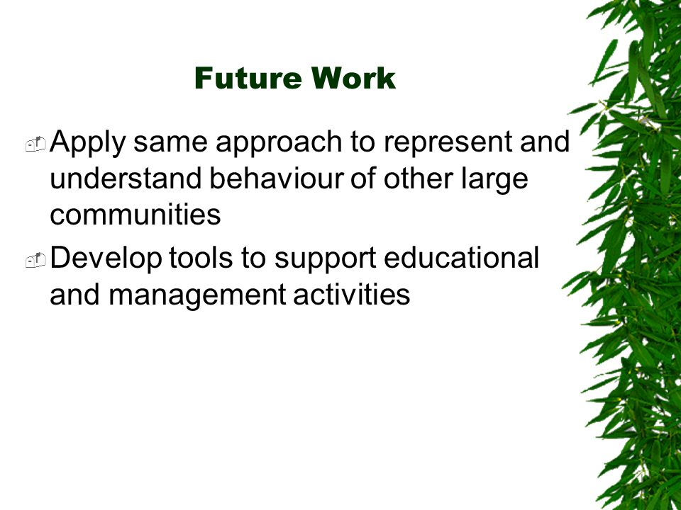Future Work Apply same approach to represent and understand behaviour of other large communities Develop tools to support educational and management a