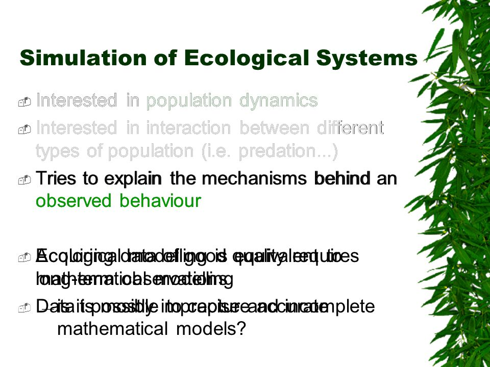 Simulation of Ecological Systems Interested in population dynamics Interested in interaction between different types of population (i.e. predation...)