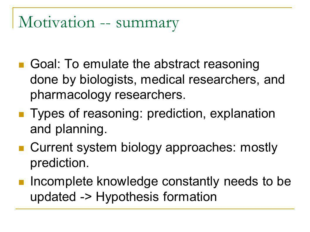 Motivation -- summary Goal: To emulate the abstract reasoning done by biologists, medical researchers, and pharmacology researchers.