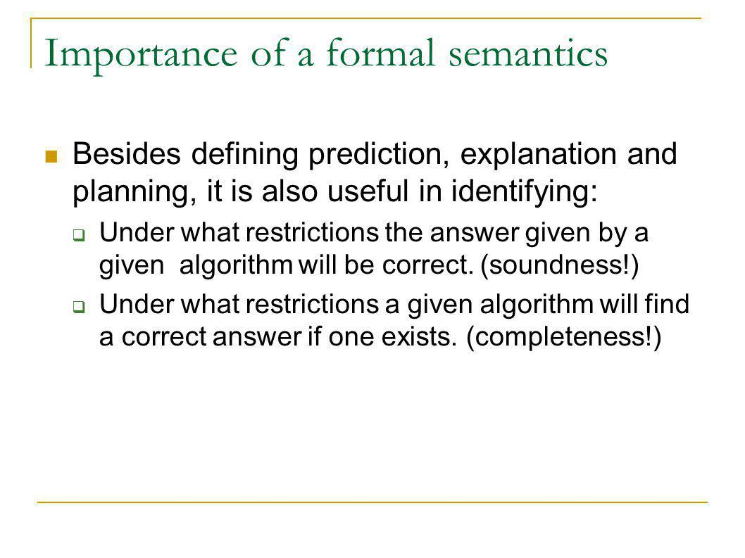 Importance of a formal semantics Besides defining prediction, explanation and planning, it is also useful in identifying: Under what restrictions the answer given by a given algorithm will be correct.