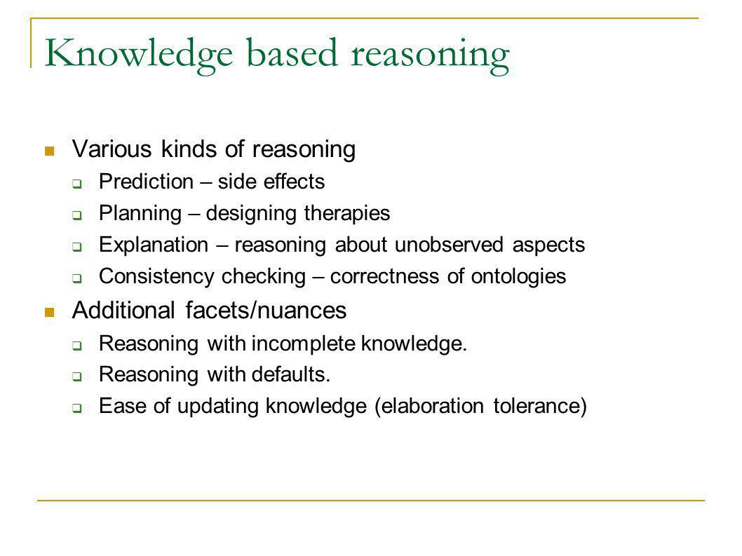 Knowledge based reasoning Various kinds of reasoning Prediction – side effects Planning – designing therapies Explanation – reasoning about unobserved aspects Consistency checking – correctness of ontologies Additional facets/nuances Reasoning with incomplete knowledge.