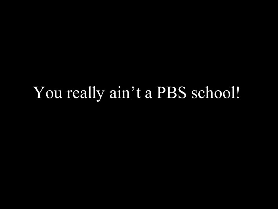You really aint a PBS school!