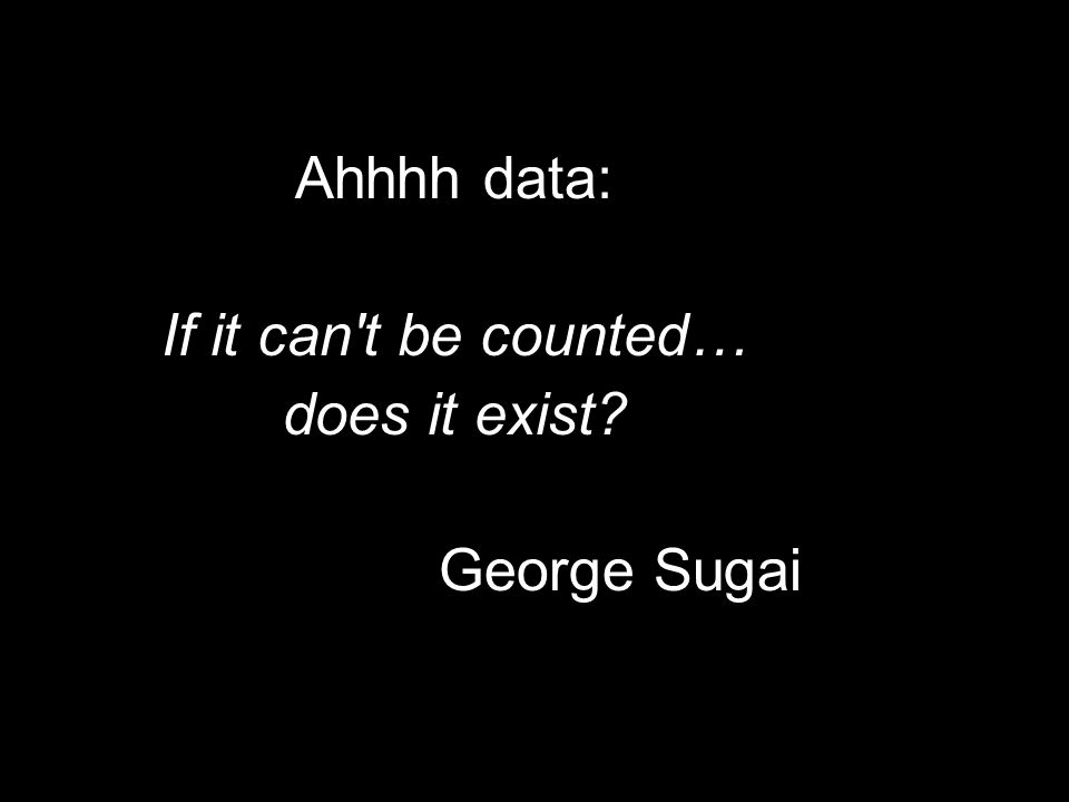 Ahhhh data: If it can't be counted… does it exist? George Sugai