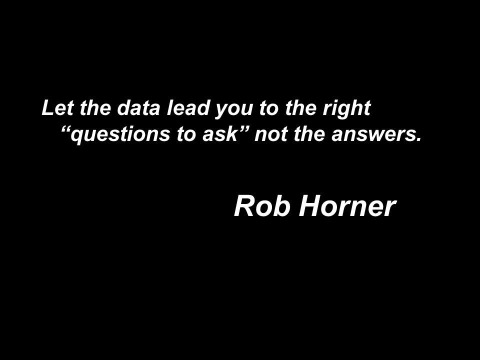 Let the data lead you to the right questions to ask not the answers. Rob Horner