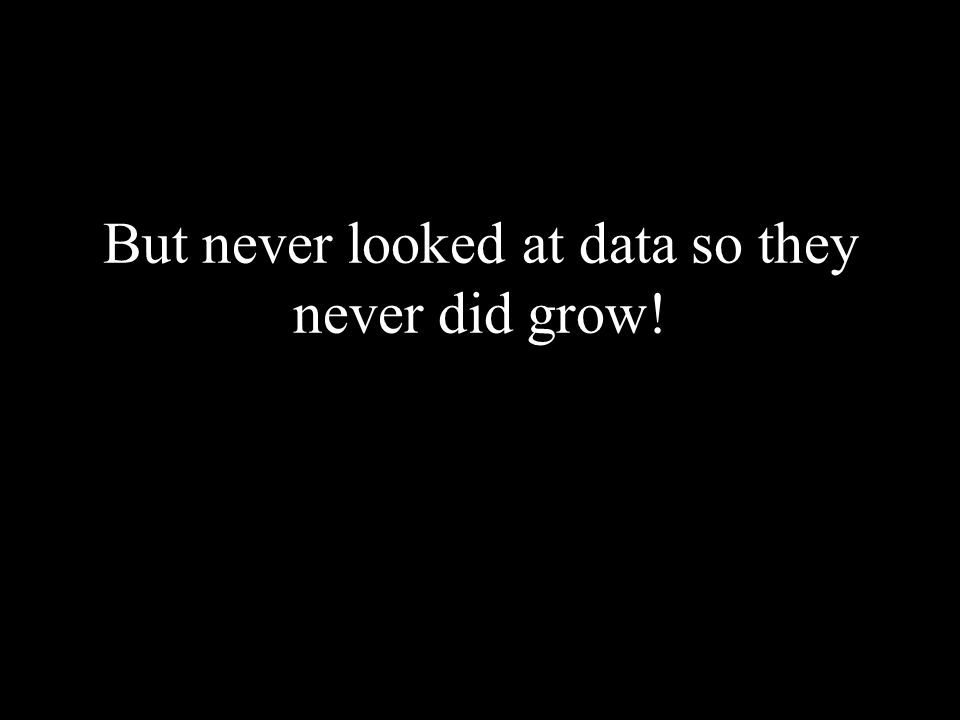 But never looked at data so they never did grow!