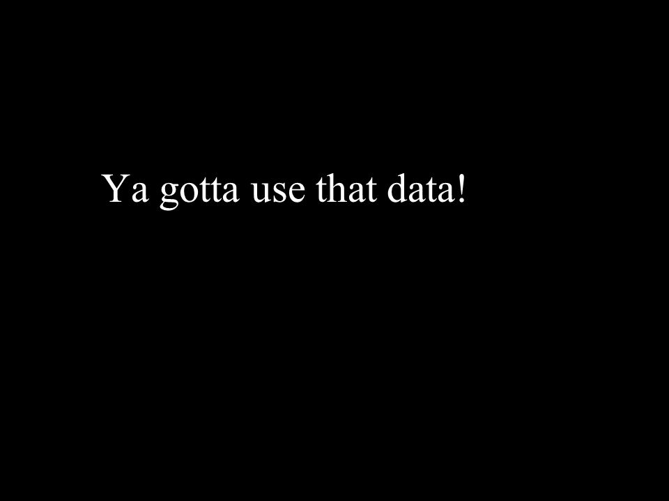 Ya gotta use that data!