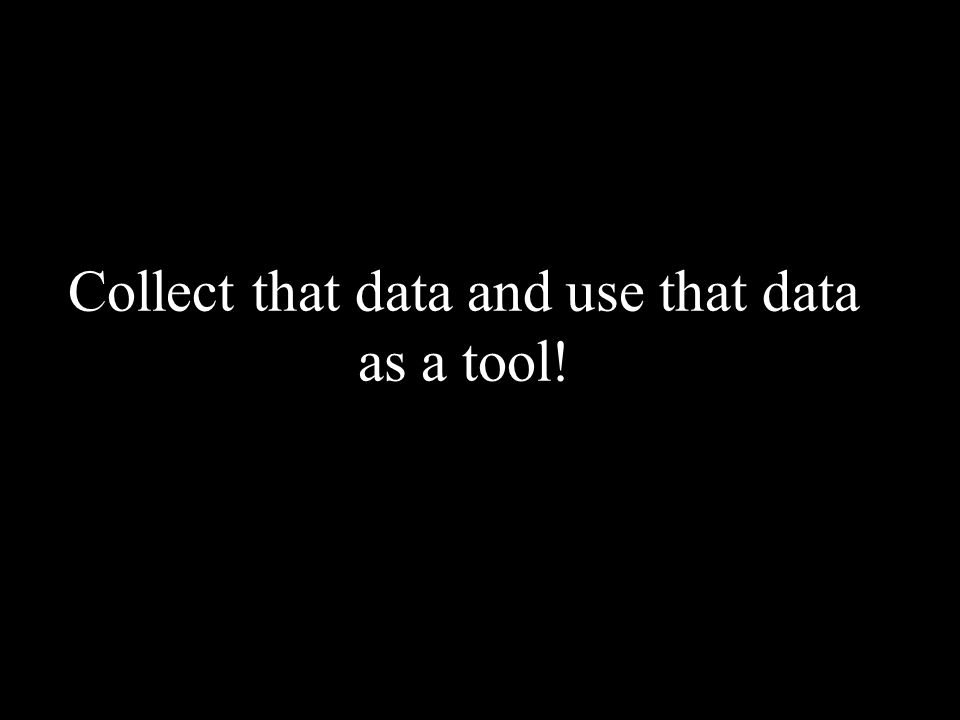 Collect that data and use that data as a tool!