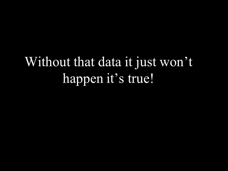 Without that data it just wont happen its true!