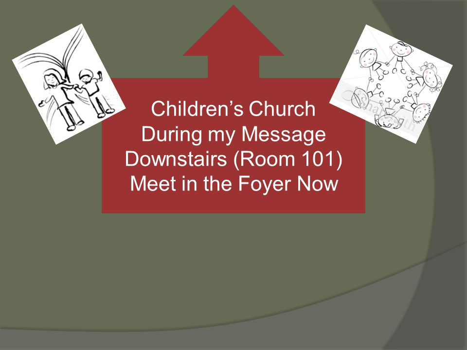 Childrens Church During my Message Downstairs (Room 101) Meet in the Foyer Now