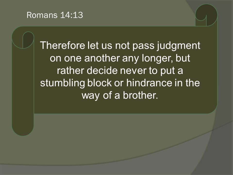 Romans 14:13 Therefore let us not pass judgment on one another any longer, but rather decide never to put a stumbling block or hindrance in the way of a brother.