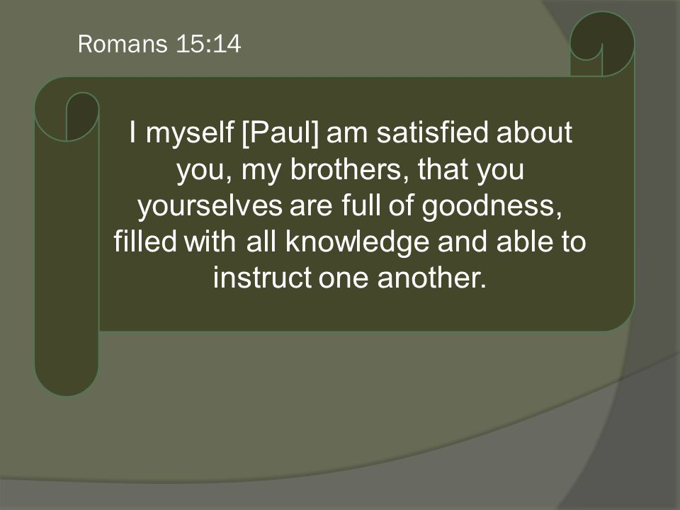 Romans 15:14 I myself [Paul] am satisfied about you, my brothers, that you yourselves are full of goodness, filled with all knowledge and able to instruct one another.