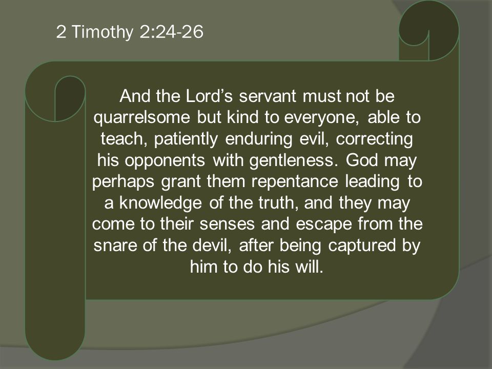 2 Timothy 2:24-26 And the Lords servant must not be quarrelsome but kind to everyone, able to teach, patiently enduring evil, correcting his opponents with gentleness.