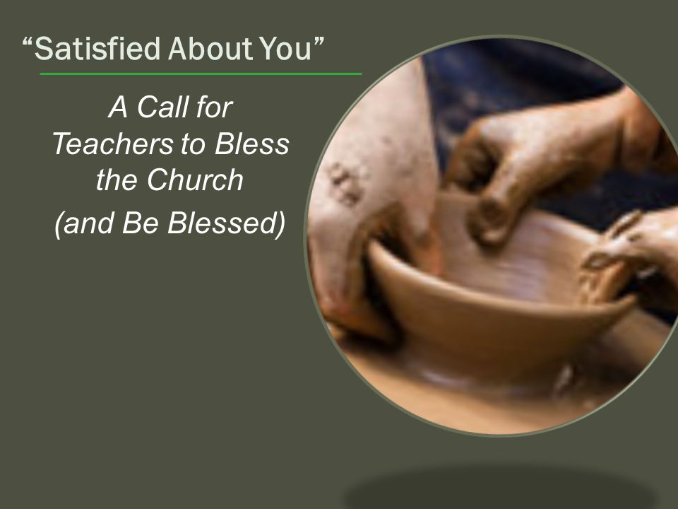 Satisfied About You A Call for Teachers to Bless the Church (and Be Blessed)