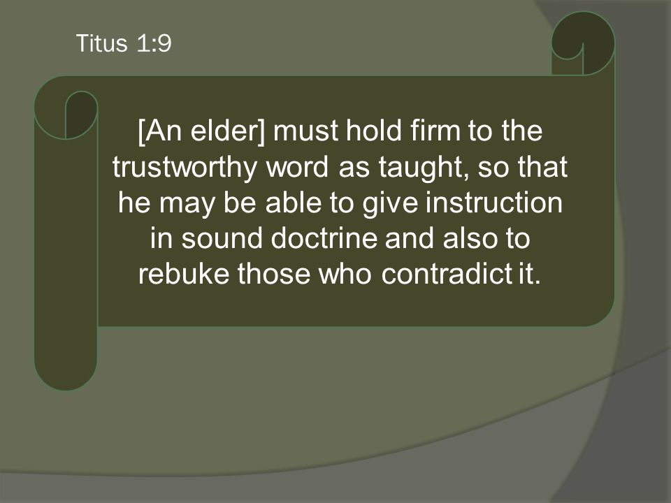 Titus 1:9 [An elder] must hold firm to the trustworthy word as taught, so that he may be able to give instruction in sound doctrine and also to rebuke those who contradict it.