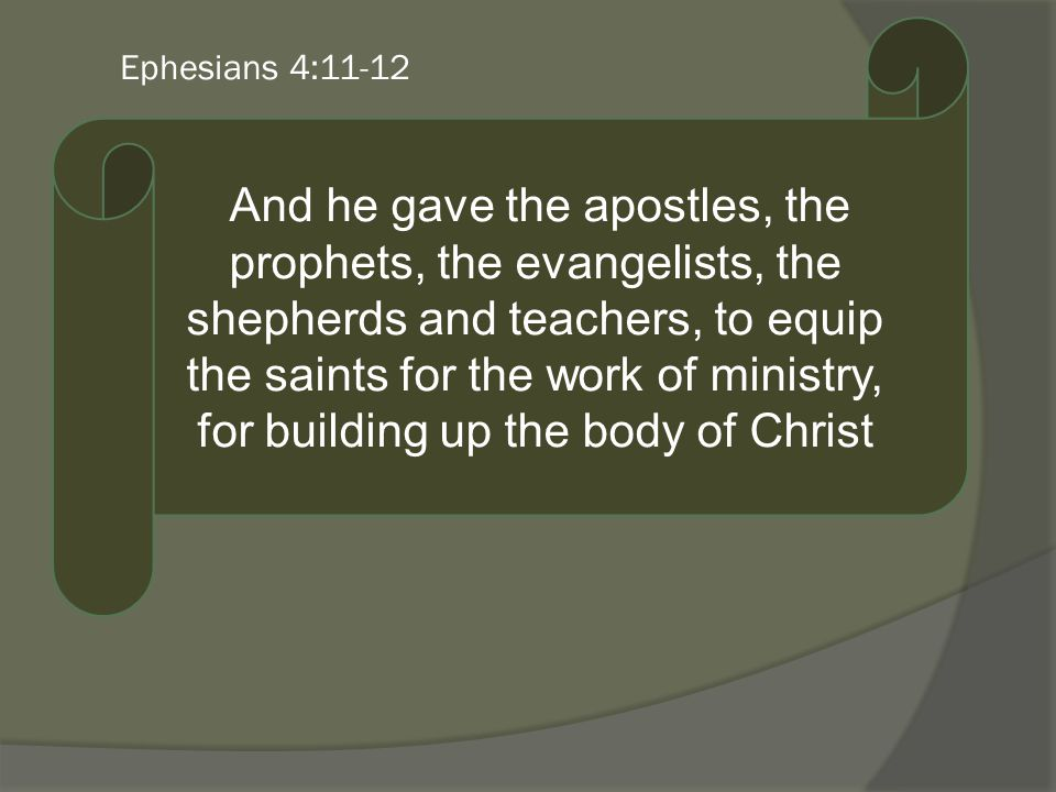 Ephesians 4:11-12 And he gave the apostles, the prophets, the evangelists, the shepherds and teachers, to equip the saints for the work of ministry, for building up the body of Christ