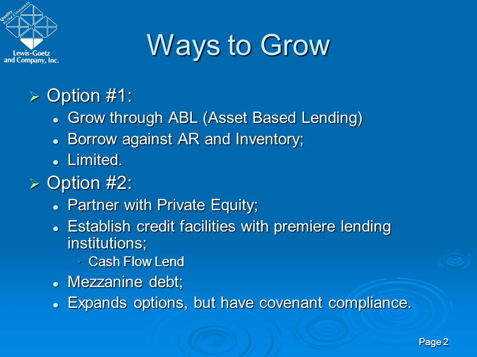 Page 2 Ways to Grow Option #1: Option #1: Grow through ABL (Asset Based Lending) Grow through ABL (Asset Based Lending) Borrow against AR and Inventor