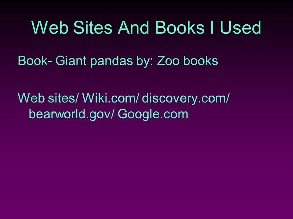 Web Sites And Books I Used Book- Giant pandas by: Zoo books Web sites/ Wiki.com/ discovery.com/ bearworld.gov/ Google.com