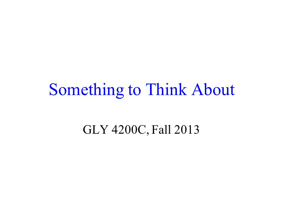 Something to Think About GLY 4200C, Fall 2013