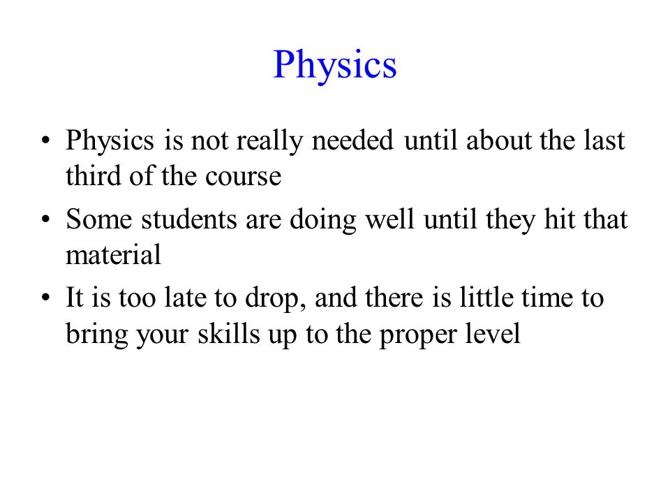 Physics Physics is not really needed until about the last third of the course Some students are doing well until they hit that material It is too late to drop, and there is little time to bring your skills up to the proper level