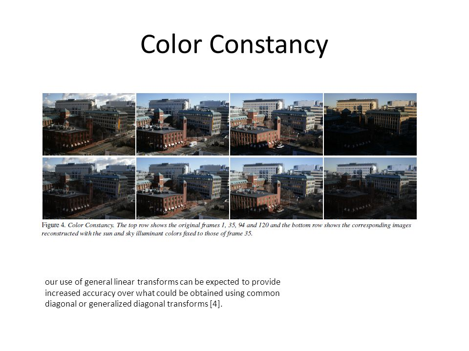 Color Constancy our use of general linear transforms can be expected to provide increased accuracy over what could be obtained using common diagonal or generalized diagonal transforms [4].