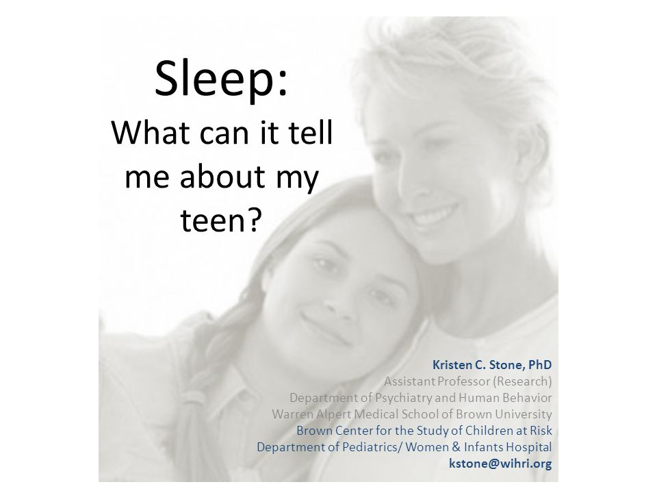 Sleep: What can it tell me about my teen? Kristen C. Stone, PhD Assistant Professor (Research) Department of Psychiatry and Human Behavior Warren Alpe