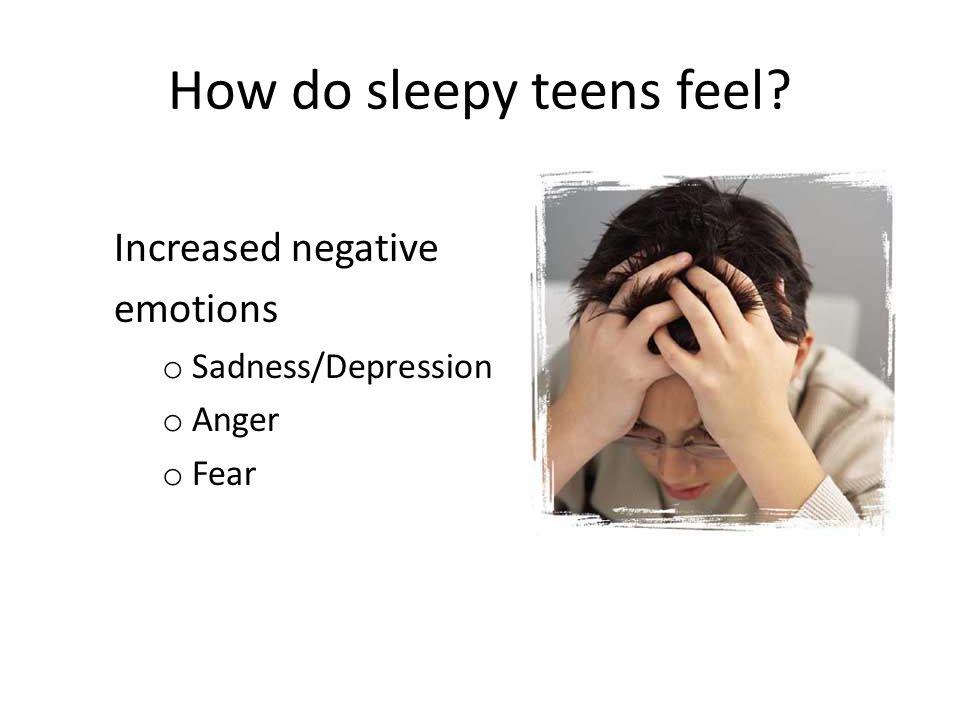 How do sleepy teens feel Increased negative emotions o Sadness/Depression o Anger o Fear