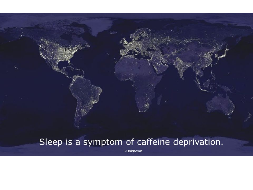 Sleep is a symptom of caffeine deprivation. ~Unknown