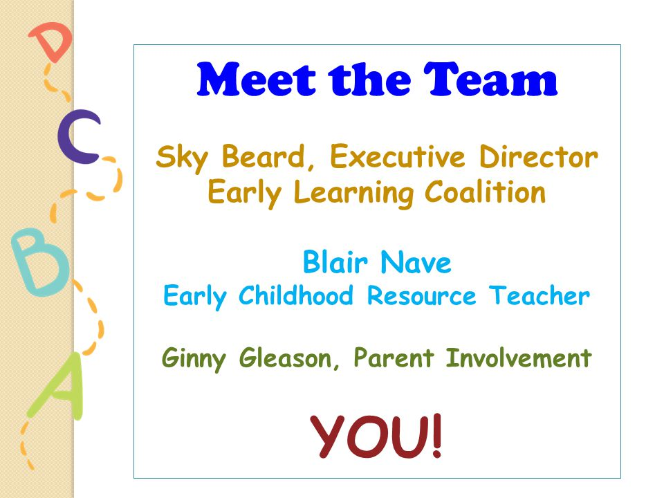 Meet the Team Sky Beard, Executive Director Early Learning Coalition Blair Nave Early Childhood Resource Teacher Ginny Gleason, Parent Involvement YOU!