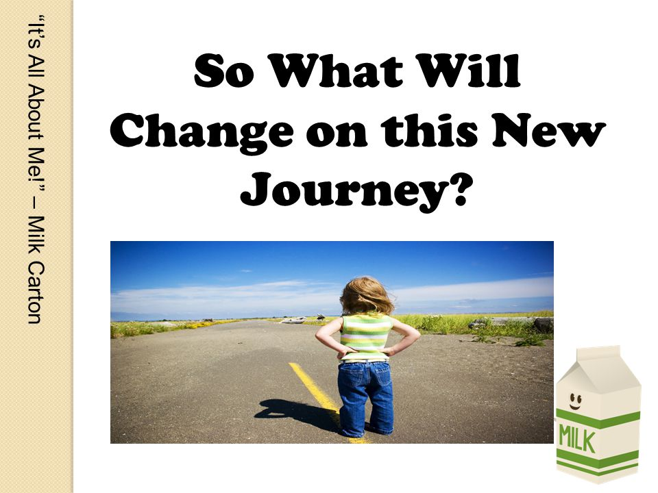 Its All About Me! – Milk Carton So What Will Change on this New Journey