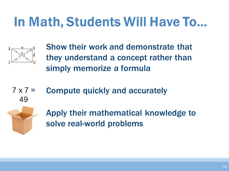 In Math, Students Will Have To… Show their work and demonstrate that they understand a concept rather than simply memorize a formula Compute quickly and accurately Apply their mathematical knowledge to solve real-world problems 11 7 x 7 = 49
