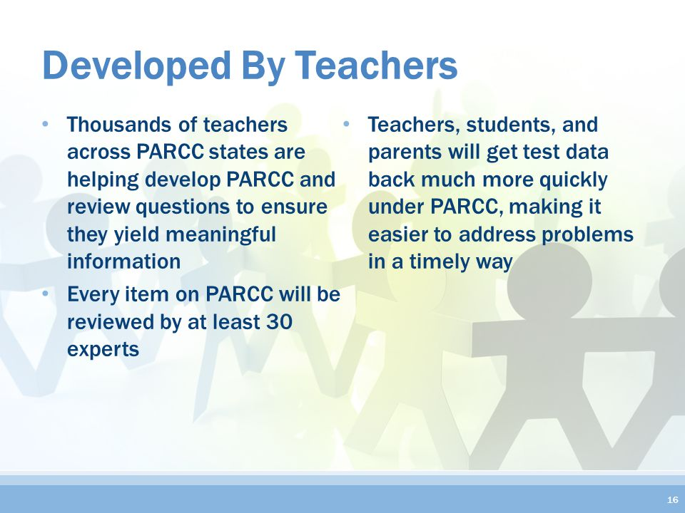 Developed By Teachers Thousands of teachers across PARCC states are helping develop PARCC and review questions to ensure they yield meaningful information Every item on PARCC will be reviewed by at least 30 experts Teachers, students, and parents will get test data back much more quickly under PARCC, making it easier to address problems in a timely way 16