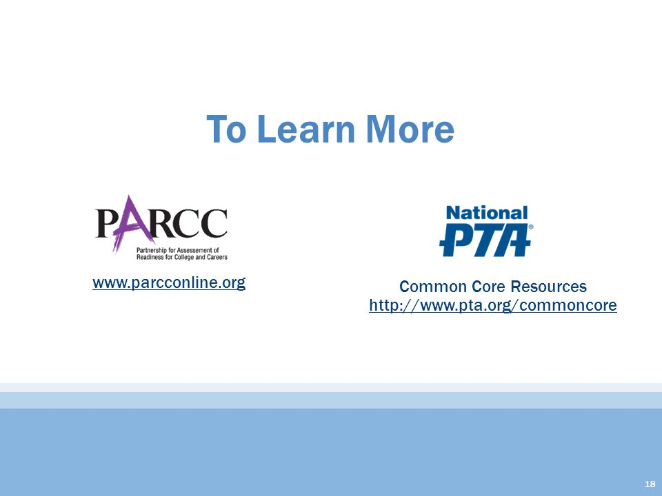 To Learn More www.parcconline.org Common Core Resources http://www.pta.org/commoncore http://www.pta.org/commoncore 18
