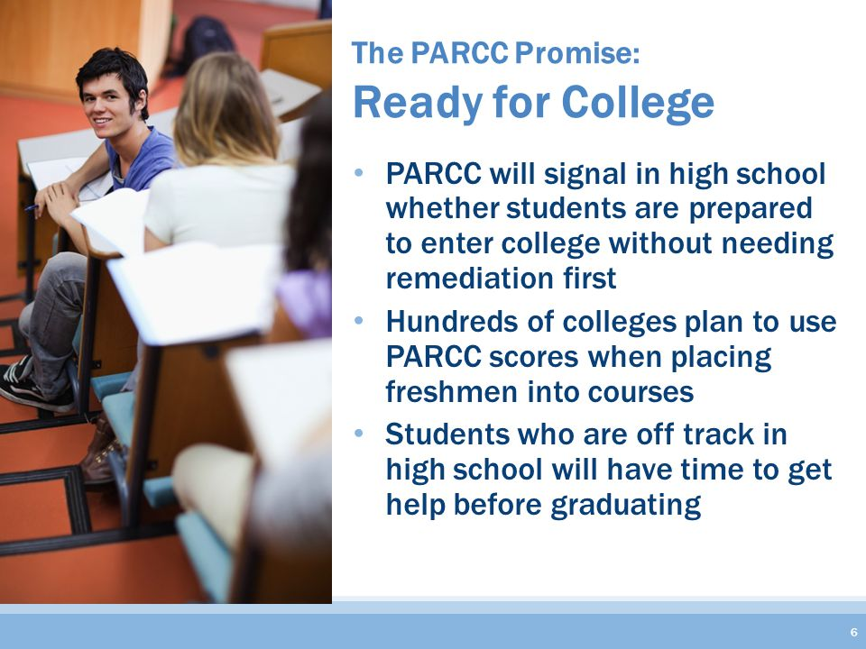 The PARCC Promise: Ready for College 6 PARCC will signal in high school whether students are prepared to enter college without needing remediation first Hundreds of colleges plan to use PARCC scores when placing freshmen into courses Students who are off track in high school will have time to get help before graduating