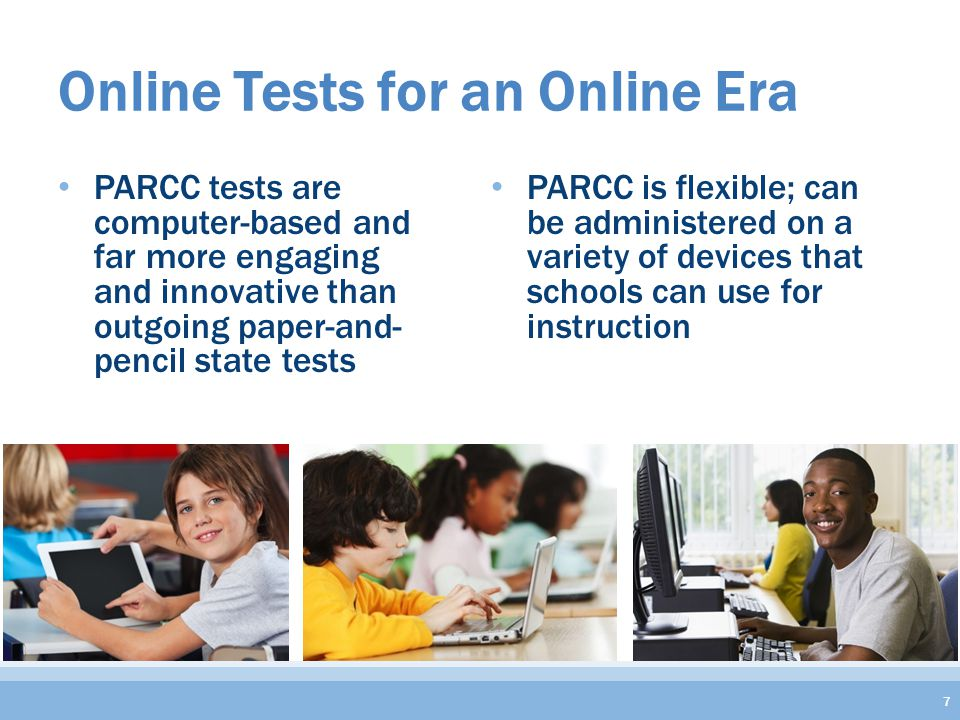 Online Tests for an Online Era PARCC tests are computer-based and far more engaging and innovative than outgoing paper-and- pencil state tests PARCC is flexible; can be administered on a variety of devices that schools can use for instruction 7