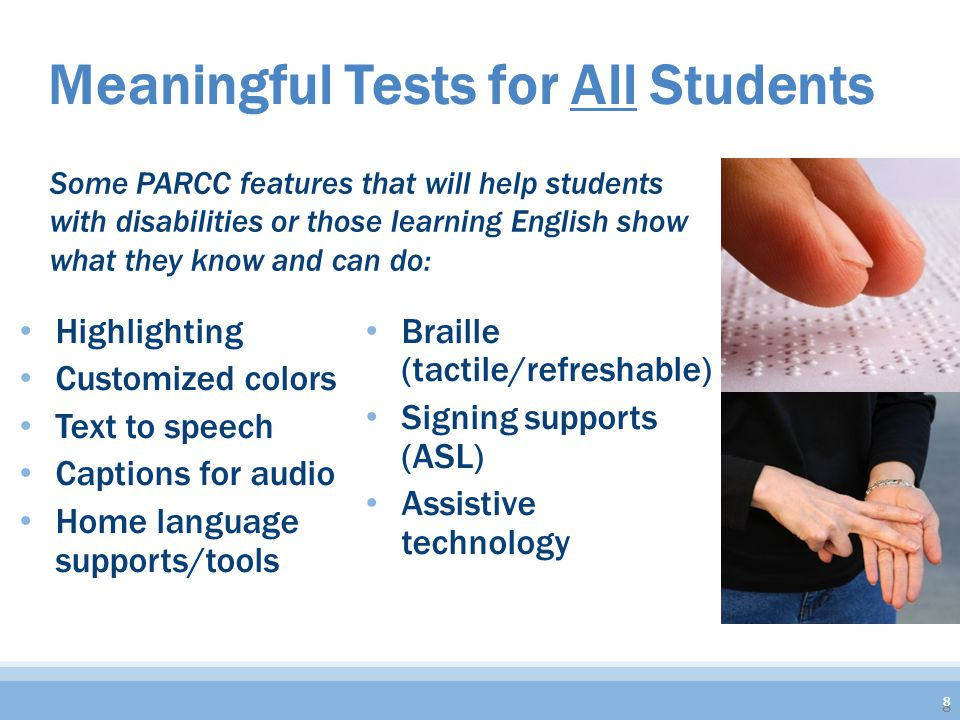 Highlighting Customized colors Text to speech Captions for audio Home language supports/tools Braille (tactile/refreshable) Signing supports (ASL) Assistive technology Meaningful Tests for All Students 8 Some PARCC features that will help students with disabilities or those learning English show what they know and can do: 8