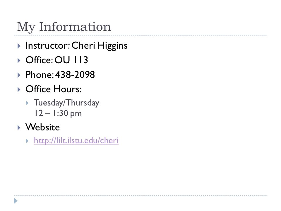 My Information Instructor: Cheri Higgins Office: OU 113 Phone: 438-2098 Office Hours: Tuesday/Thursday 12 – 1:30 pm Website http://lilt.ilstu.edu/cheri