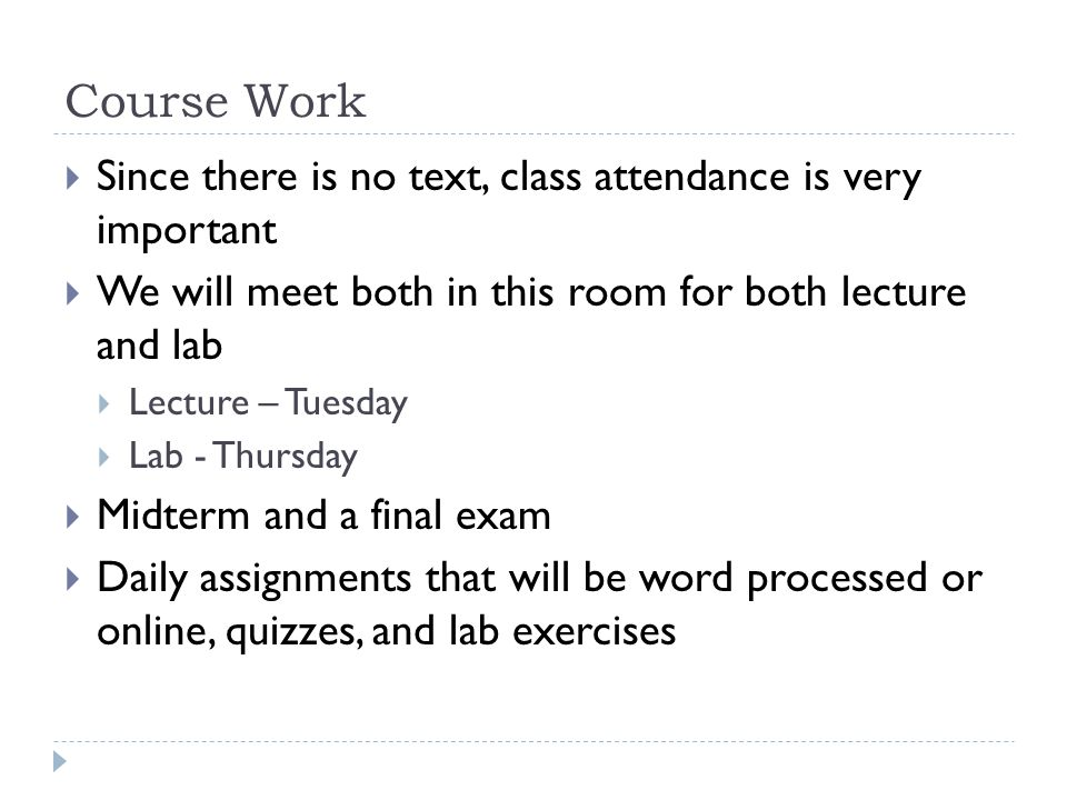 Course Work Since there is no text, class attendance is very important We will meet both in this room for both lecture and lab Lecture – Tuesday Lab - Thursday Midterm and a final exam Daily assignments that will be word processed or online, quizzes, and lab exercises