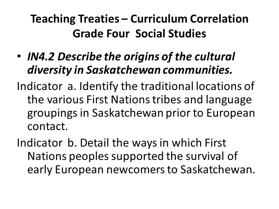Teaching Treaties – Curriculum Correlation Grade Four Social Studies IN4.2 Describe the origins of the cultural diversity in Saskatchewan communities.