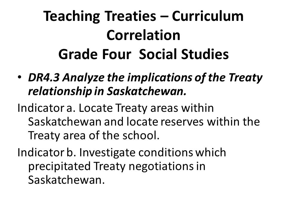 Teaching Treaties – Curriculum Correlation Grade Four Social Studies DR4.3 Analyze the implications of the Treaty relationship in Saskatchewan.