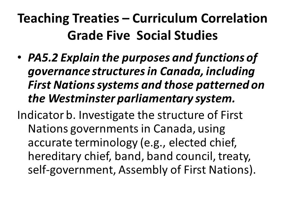 Teaching Treaties – Curriculum Correlation Grade Five Social Studies PA5.2 Explain the purposes and functions of governance structures in Canada, including First Nations systems and those patterned on the Westminster parliamentary system.