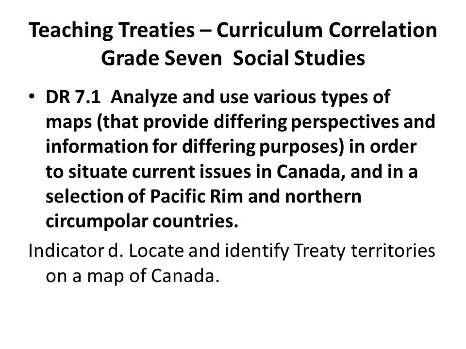 Teaching Treaties – Curriculum Correlation Grade Seven Social Studies DR 7.1 Analyze and use various types of maps (that provide differing perspectives and information for differing purposes) in order to situate current issues in Canada, and in a selection of Pacific Rim and northern circumpolar countries.