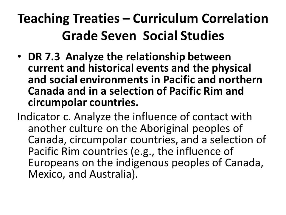 Teaching Treaties – Curriculum Correlation Grade Seven Social Studies DR 7.3 Analyze the relationship between current and historical events and the physical and social environments in Pacific and northern Canada and in a selection of Pacific Rim and circumpolar countries.