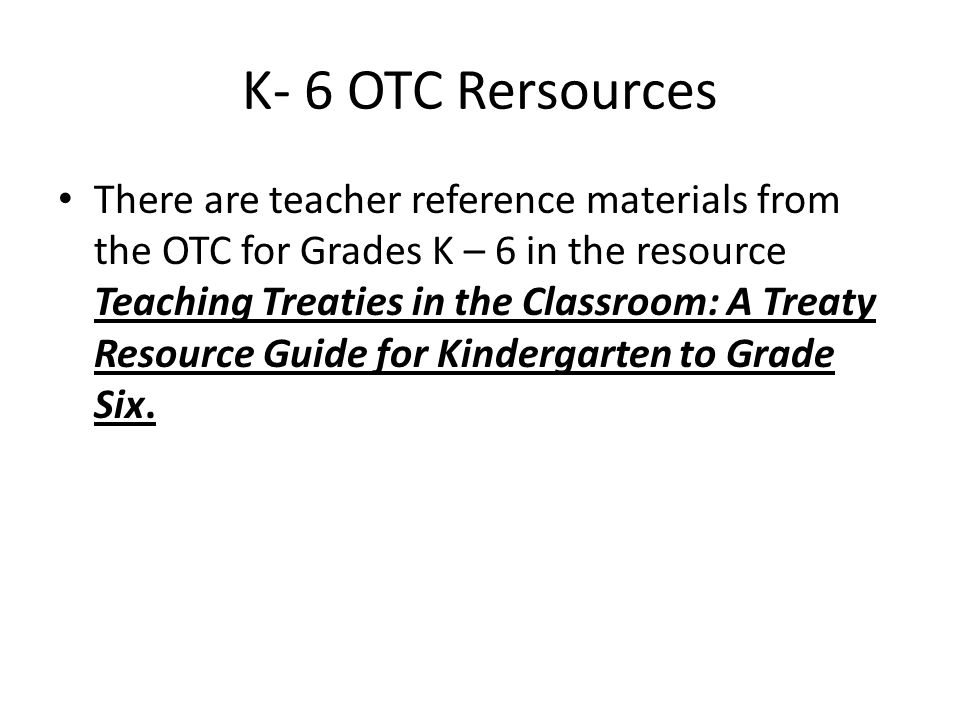 K- 6 OTC Rersources There are teacher reference materials from the OTC for Grades K – 6 in the resource Teaching Treaties in the Classroom: A Treaty Resource Guide for Kindergarten to Grade Six.